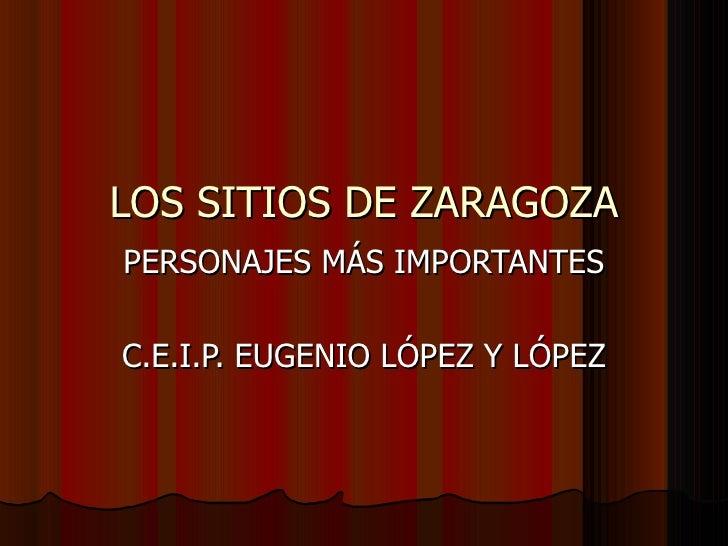 LOS SITIOS DE ZARAGOZA PERSONAJES MÁS IMPORTANTES C.E.I.P. EUGENIO LÓPEZ Y LÓPEZ