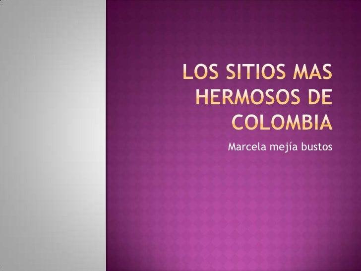 Los sitios mas hermosos de Colombia<br />Marcela mejía bustos <br />