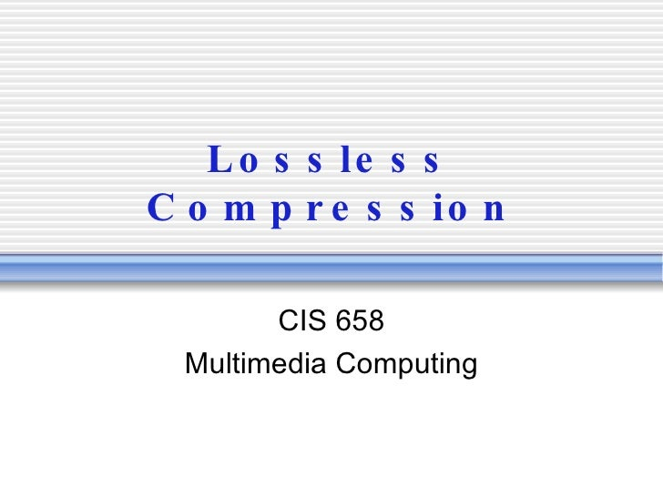 Lossless Compression CIS 658 Multimedia Computing