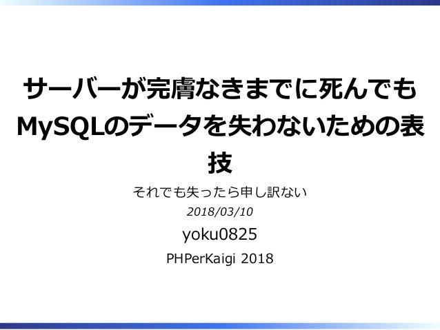 サーバーが完膚なきまでに死んでも MySQLのデータを失わないための表 技 それでも失ったら申し訳ない 2018/03/10 yoku0825 PHPerKaigi 2018