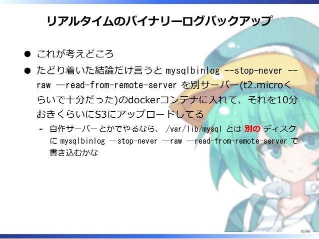 リアルタイムのバイナリーログバックアップ これが考えどころ たどり着いた結論だけ言うと mysqlbinlog --stop-never -- raw --read-from-remote-server を別サーバー(t2.microく らいで...