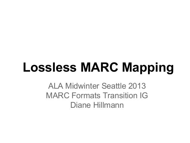 Lossless MARC Mapping   ALA Midwinter Seattle 2013   MARC Formats Transition IG        Diane Hillmann