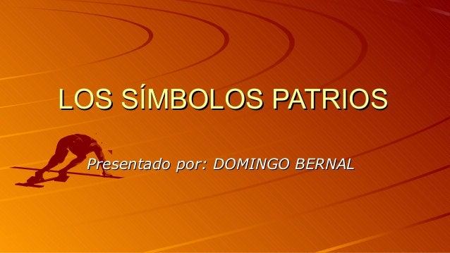 LOS SÍMBOLOS PATRIOSLOS SÍMBOLOS PATRIOS Presentado por: DOMINGO BERNALPresentado por: DOMINGO BERNAL