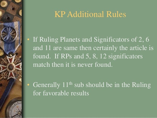 KP Additional Rules • If Ruling Planets and Significators of 2, 6 and 11 are same then certainly the article is found. If ...