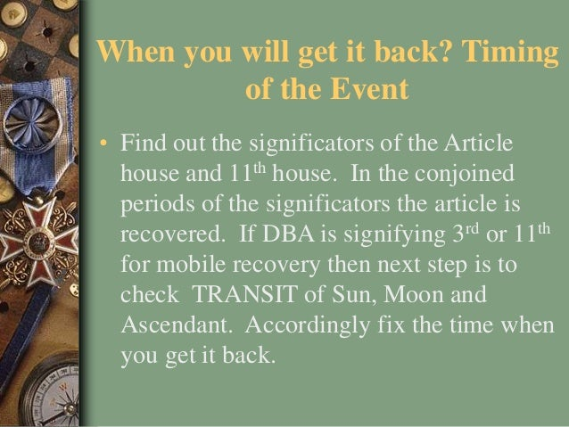 When you will get it back? Timing of the Event • Find out the significators of the Article house and 11th house. In the co...