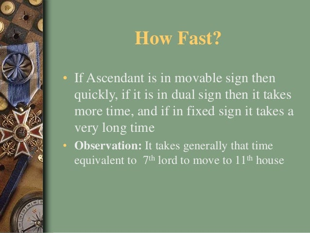 How Fast? • If Ascendant is in movable sign then quickly, if it is in dual sign then it takes more time, and if in fixed s...