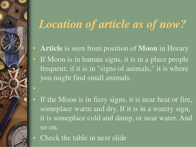 Location of article as of now? • Article is seen from position of Moon in Horary • If Moon is in human signs, it is in a p...