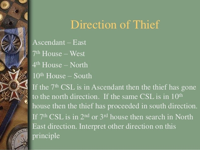 Direction of Thief Ascendant – East 7th House – West 4th House – North 10th House – South If the 7th CSL is in Ascendant t...