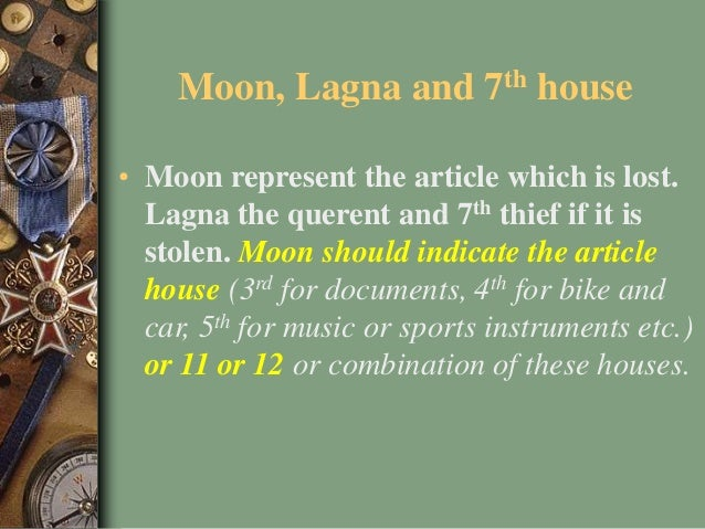 Moon, Lagna and 7th house • Moon represent the article which is lost. Lagna the querent and 7th thief if it is stolen. Moo...