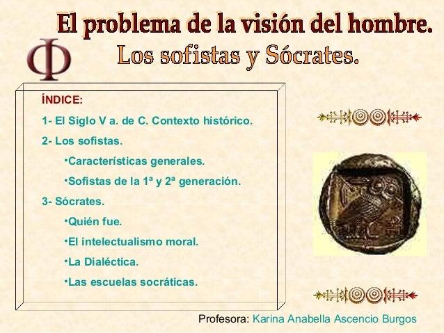 ÍNDICE:1- El Siglo V a. de C. Contexto histórico.2- Los sofistas.    •Características generales.    •Sofistas de la 1ª y 2...