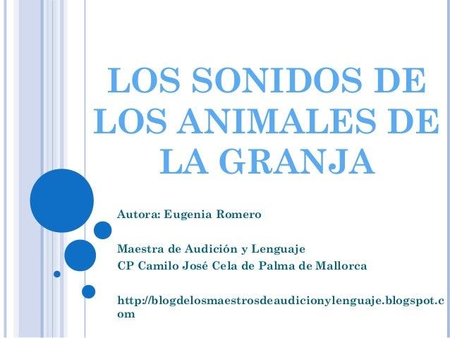 LOS SONIDOS DE LOS ANIMALES DE LA GRANJA Autora: Eugenia Romero Maestra de Audición y Lenguaje CP Camilo José Cela de Palm...