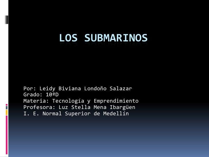 Los submarinos<br />Por: Leidy Biviana Londoño Salazar<br />Grado: 10ºD<br />Materia: Tecnología y Emprendimiento<br />Pro...