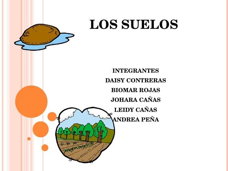 LOS SUELOS   INTEGRANTES DAISY CONTRERAS BIOMAR ROJAS JOHARA CAÑAS LEIDY CAÑAS ANDREA PEÑA