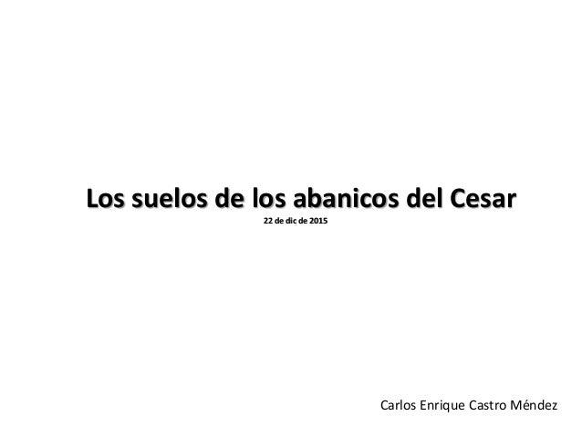 Los suelos de los abanicos del Cesar 22 de dic de 2015 Carlos Enrique Castro Méndez