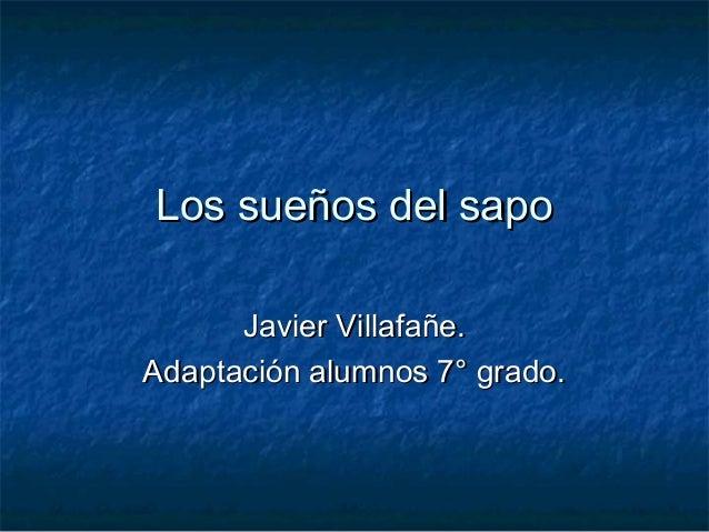 Los sueños del sapoLos sueños del sapoJavier Villafañe.Javier Villafañe.Adaptación alumnos 7° grado.Adaptación alumnos 7° ...