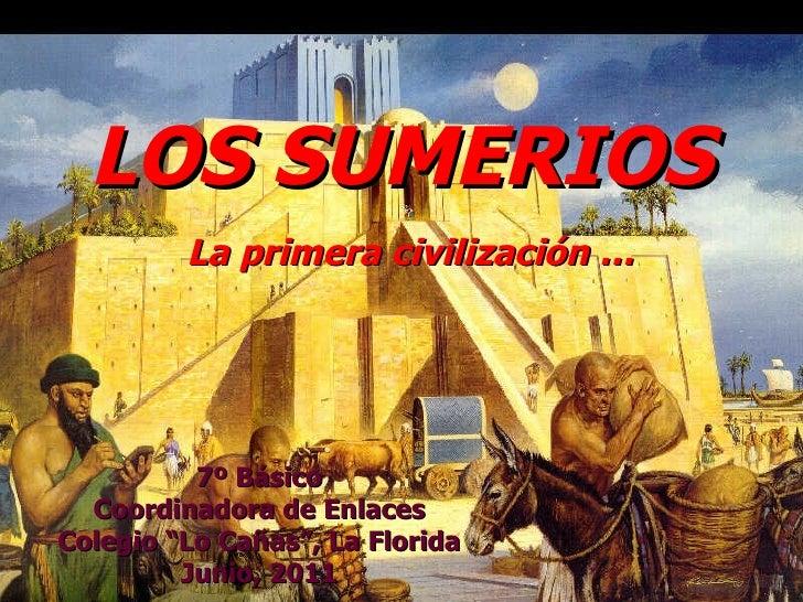 """LOS SUMERIOS   La primera civilización … 7º Básico Coordinadora de Enlaces Colegio """"Lo Cañas"""", La Florida Junio, 2011"""