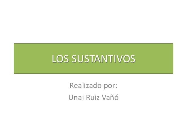 LOS SUSTANTIVOS  Realizado por:  Unai Ruiz Vañó
