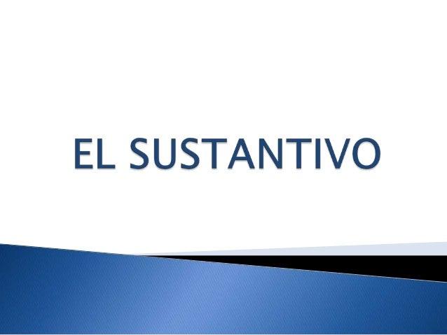   EL SUSTANTIVO es LA PALABRA QUE DESIGNA A LOS SERES VIVOS Y OBJETOS QUE TIENEN EXISTENCIA REAL EN LA NATURALEZA; ej. ho...