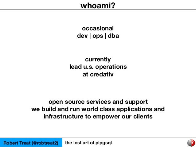 Robert Treat (@robtreat2) the lost art of plpgsql whoami? occasional dev   ops   dba currently lead u.s. operations at cre...