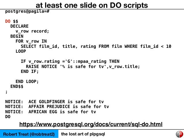 postgres@pagila=# DO $$ DECLARE v_row record; BEGIN FOR v_row IN SELECT film_id, title, rating FROM film WHERE film_id < 1...