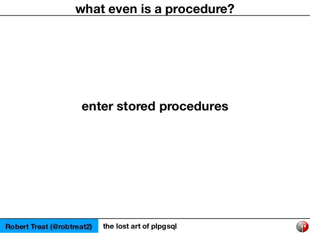 Robert Treat (@robtreat2) the lost art of plpgsql what even is a procedure? enter stored procedures
