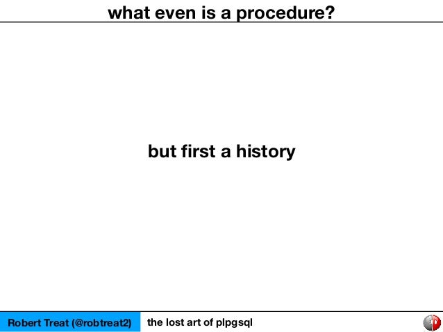 Robert Treat (@robtreat2) the lost art of plpgsql what even is a procedure? but first a history