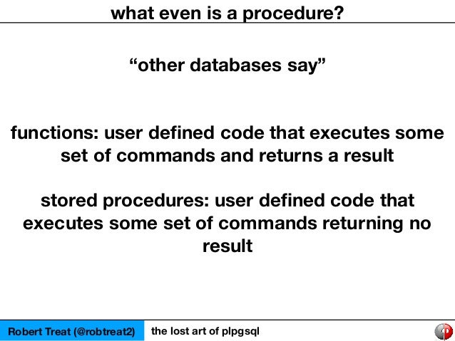 """Robert Treat (@robtreat2) the lost art of plpgsql what even is a procedure? """"other databases say"""" functions: user defined c..."""