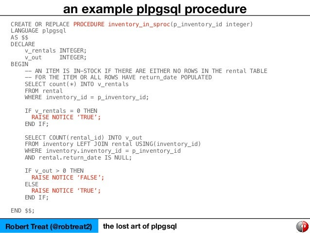 Robert Treat (@robtreat2) the lost art of plpgsql an example plpgsql procedure CREATE OR REPLACE PROCEDURE inventory_in_sp...