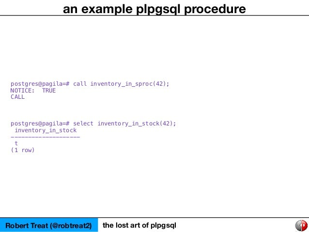 Robert Treat (@robtreat2) the lost art of plpgsql an example plpgsql procedure postgres@pagila=# call inventory_in_sproc(4...