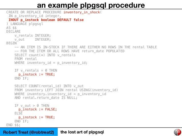 Robert Treat (@robtreat2) the lost art of plpgsql an example plpgsql procedure CREATE OR REPLACE PROCEDURE inventory_in_sh...