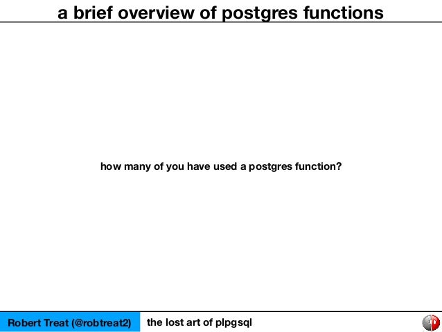 Robert Treat (@robtreat2) the lost art of plpgsql a brief overview of postgres functions how many of you have used a postg...