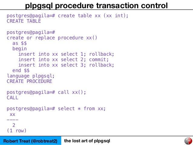 Robert Treat (@robtreat2) the lost art of plpgsql plpgsql procedure transaction control postgres@pagila=# create table xx ...