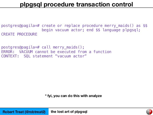 Robert Treat (@robtreat2) the lost art of plpgsql plpgsql procedure transaction control postgres@pagila=# create or replac...