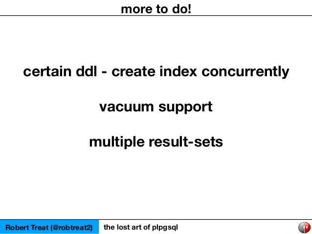 Robert Treat (@robtreat2) the lost art of plpgsql more to do! certain ddl - create index concurrently vacuum support multi...