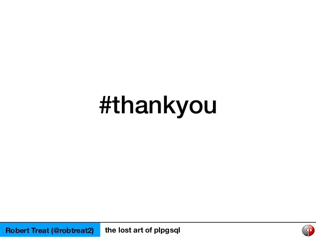 #thankyou Robert Treat (@robtreat2) the lost art of plpgsql