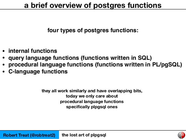 Robert Treat (@robtreat2) the lost art of plpgsql a brief overview of postgres functions four types of postgres functions:...