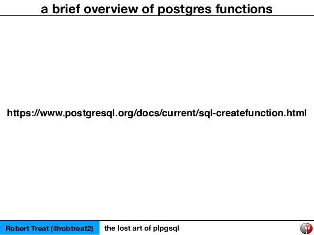 Robert Treat (@robtreat2) the lost art of plpgsql a brief overview of postgres functions https://www.postgresql.org/docs/c...