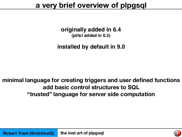 Robert Treat (@robtreat2) the lost art of plpgsql a very brief overview of plpgsql originally added in 6.4 (pl/tcl added i...