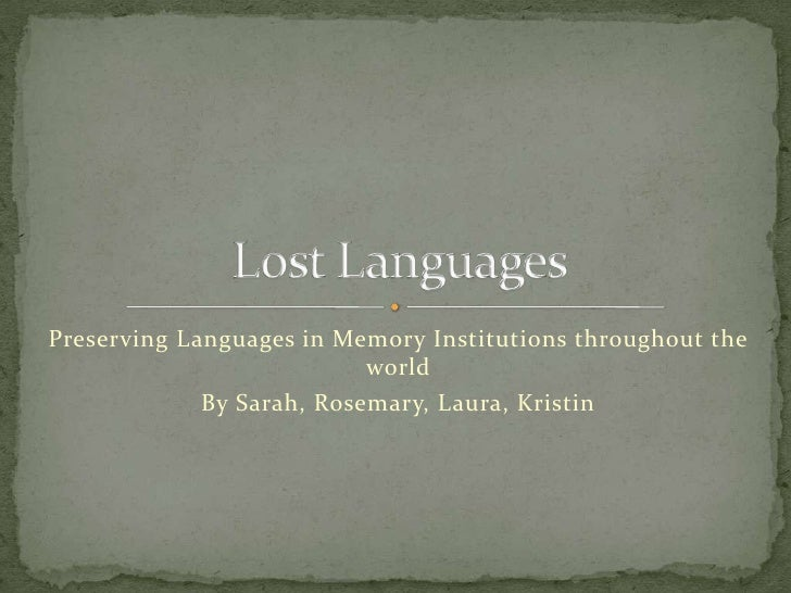 Preserving Languages in Memory Institutions throughout the world <br />By Sarah, Rosemary, Laura, Kristin<br />Lost Langua...