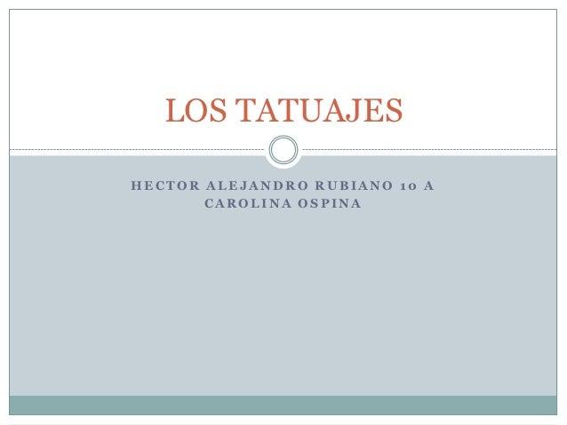 LOS TATUAJESHECTOR ALEJANDRO RUBIANO 10 A       CAROLINA OSPINA