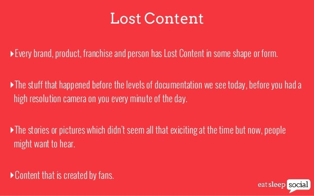 Lost Content ‣Every brand, product, franchise and person has Lost Content in some shape or form. ‣The stuff that happened ...