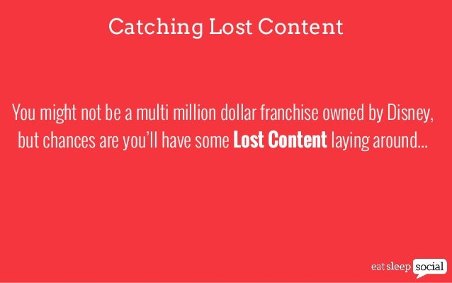 Catching Lost Content  You might not be a multi million dollar franchise owned by Disney, but chances are you'll have some...
