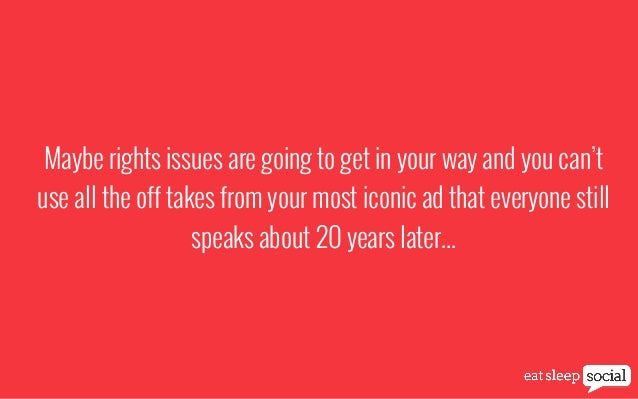Maybe rights issues are going to get in your way and you can't use all the off takes from your most iconic ad that everyon...