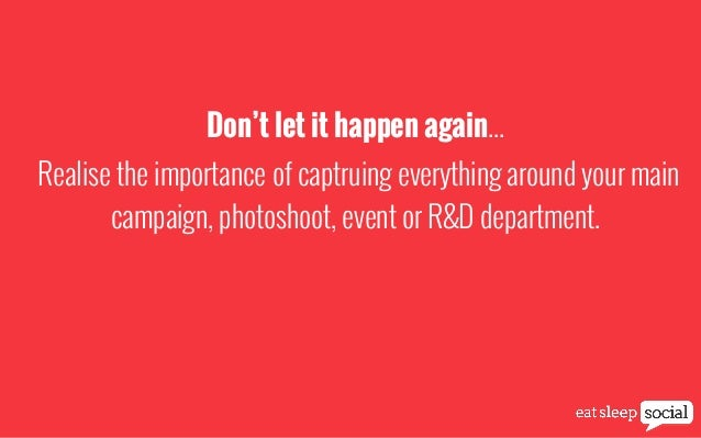 Don't let it happen again... Realise the importance of captruing everything around your main campaign, photoshoot, event o...