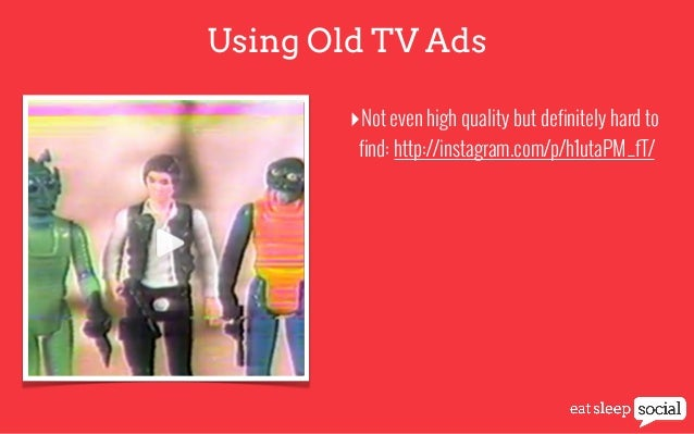 Using Old TV Ads ‣Not even high quality but definitely hard to find: http://instagram.com/p/h1utaPM_fT/