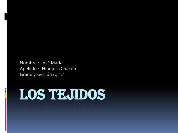 """LOS TEJIDOS<br />Nombre :  José María<br />Apellido :   Hinojosa Chacón<br />Grado y sección : 4 """"c""""<br />"""