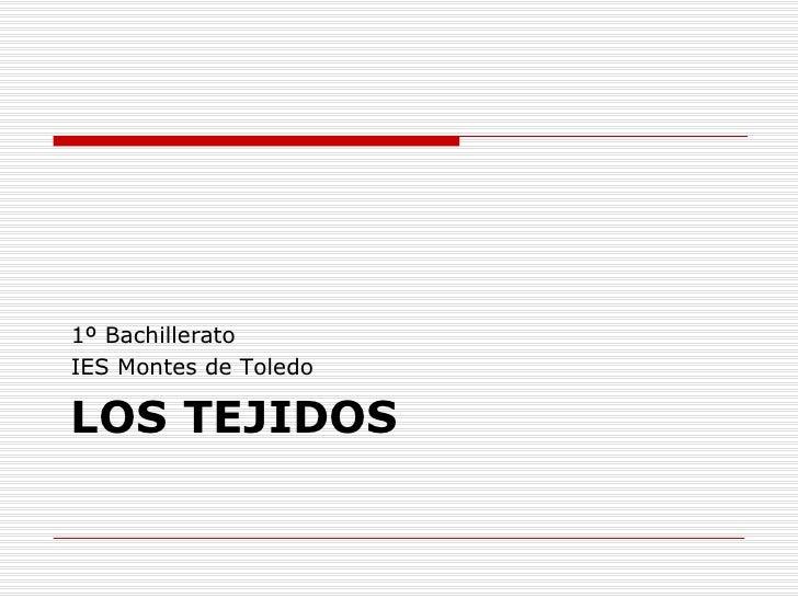 LOS TEJIDOS <ul><li>1º Bachillerato </li></ul><ul><li>IES Montes de Toledo </li></ul>