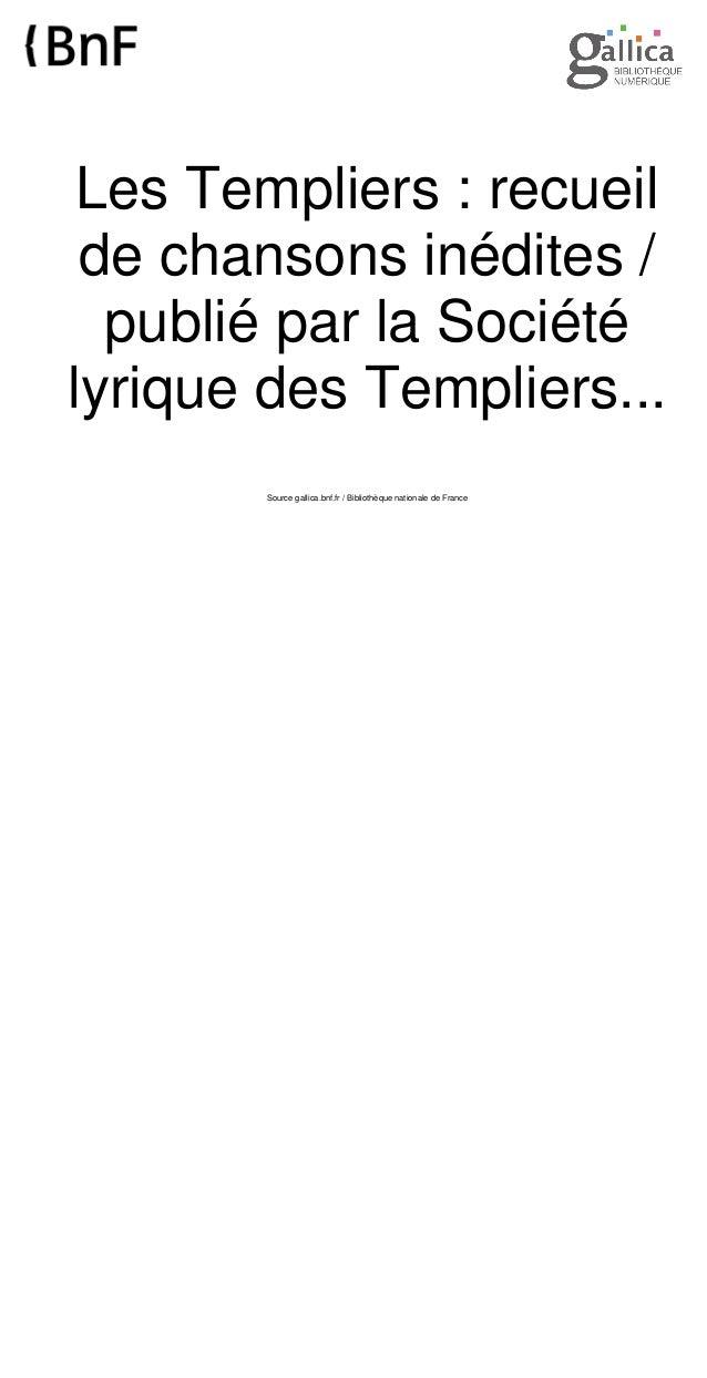 Les Templiers : recueil de chansons inédites / publié par la Société lyrique des Templiers... Source gallica.bnf.fr / Bibl...