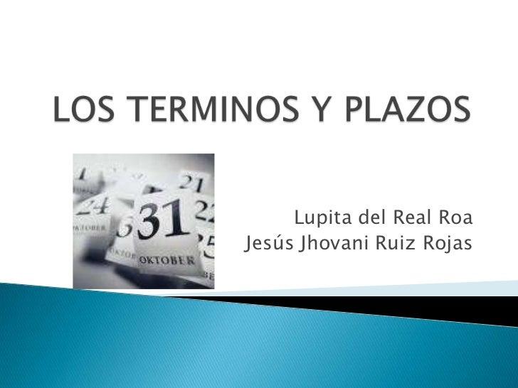 LOS TERMINOS Y PLAZOS<br />Lupita del Real Roa<br />Jesús Jhovani Ruiz Rojas<br />