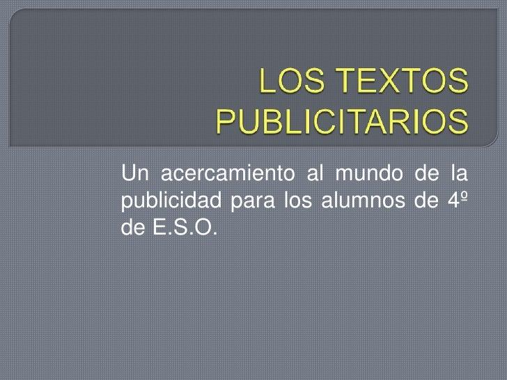 LOS TEXTOS PUBLICITARIOS<br />Un acercamiento al mundo de la publicidad para los alumnos de 4º de E.S.O.<br />